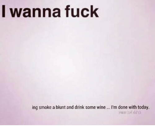 done with today: I wanna fuck  ing smoke a blunt and drink some wine  m done with today.