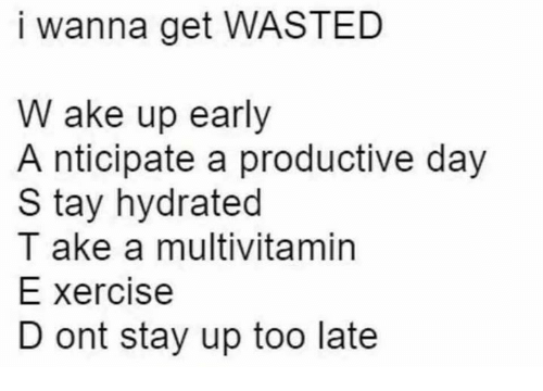 Day, Stay, and Multivitamin: I wanna get WASTED  W ake up early  A nticipate a productive day  S tay hydrated  T ake a multivitamin  E xercise  D ont stay up too late