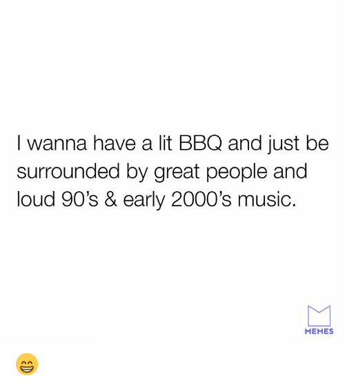 Music Memes: I wanna have a lit BBQ and just be  surrounded by great people and  loud 90's & early 2000's music.  MEMES 😁