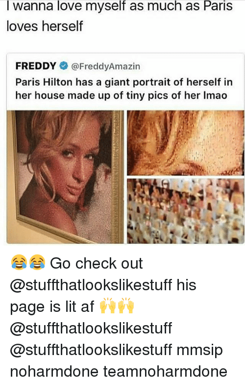 Af, Lit, and Lmao: I wanna love myself as much as Paris  loves herself  FREDDYネ@FreddyAmazin  Paris Hilton has a giant portrait of herself in  her house made up of tiny pics of her lmao 😂😂 Go check out @stuffthatlookslikestuff his page is lit af 🙌🙌 @stuffthatlookslikestuff @stuffthatlookslikestuff mmsip noharmdone teamnoharmdone