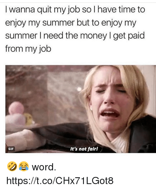 Gif, Memes, and Money: I wanna quit my job so I have time to  enjoy my summer but to enjoy my  summer I need the money I get paid  from my job  GIF  It's not falrl 🤣😂 word. https://t.co/CHx71LGot8