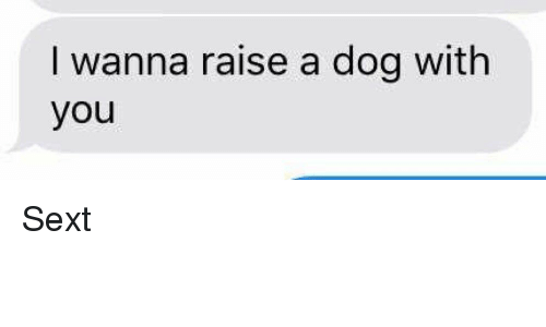 Girl Memes: I wanna raise a dog with  you Sext