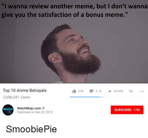 """meme top: """"I wanna review another meme, but I don't wanna  give you the satisfaction of a bonus meme.""""  Top 10 Anime Betrayals  2,086,541 views  1 23K 12.7K ·SHARE -...  WatchMojo.com  Published on Dec 20, 2015  mojo  SUBSCRIBE 17M"""