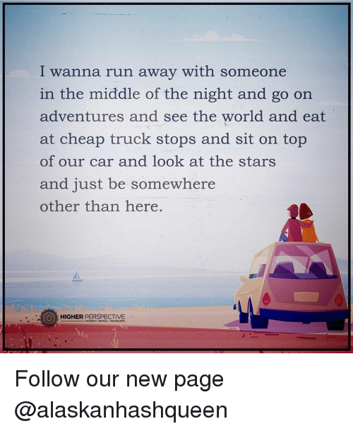 Memes, Run, and Star: I wanna run away with someone  in the middle of the night and go on  adventures and see the world and eat  at cheap truck stops and sit on top  of our car and look at the stars  and just be somewhere  other than here  HIGHER PERSPECTIVE Follow our new page @alaskanhashqueen