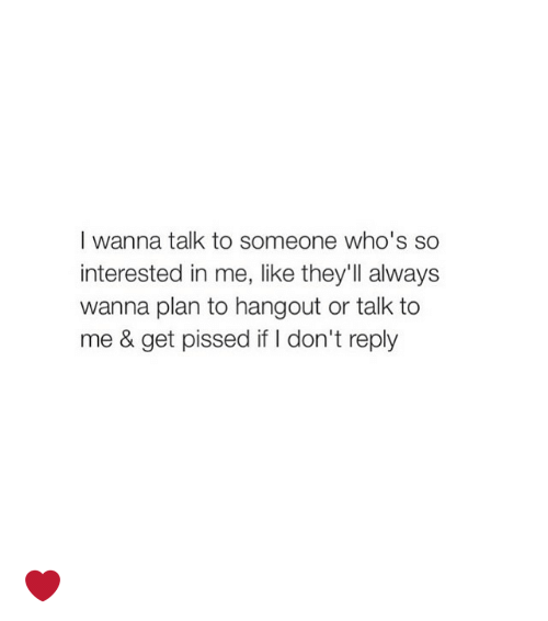 Girl Memes: I wanna talk to someone who's so  interested in me, like they'll always  wanna plan to hangout or talk to  me & get pissed if I don't reply ❤️