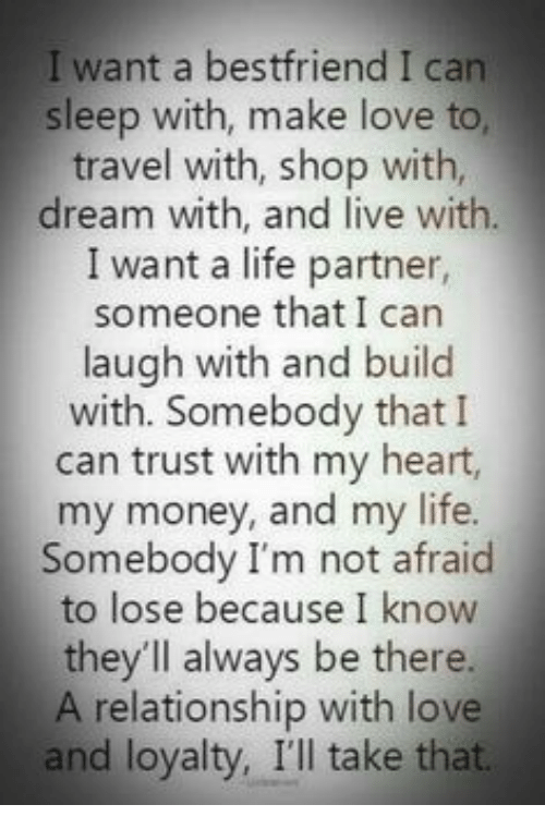 Life, Love, and Memes: I want a bestfriend I can  sleep with, make love to  travel with, shop with,  dream with, and live with.  I want a life partner,  someone that I carn  laugh with and build  with. Somebody thatI  can trust with my heart,  my money, and my life.  Somebody I'm not afraid  to lose because I know  they'll always be there.  A relationship with love  and loyalty, I'll take that