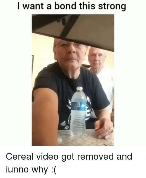 Memes, Video, and Strong: I want a bond this strong Cereal video got removed and iunno why :(