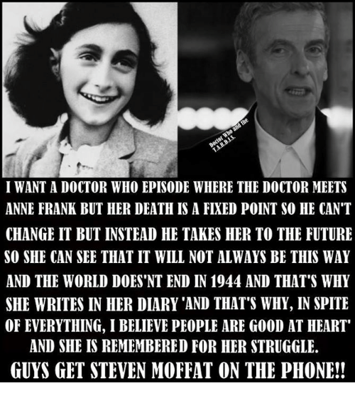 "Doctor, Future, and Memes: I WANT A DOCTOR WHO EPISODE WHERE THE DOCTOR MEETS  ANNE FRANK BUT HER DEATH IS A FIXED POINT SO HE CAN'T  CHANGE IT BUT INSTEAD HE TAKES HER TO THE FUTURE  SO SHE CAN SEE THAT IT WILL NOT ALWAYS BE THIS WAY  AND THE WORLD DOES 'NT END IN 1944 AND THAT'S WHY  SHE WRITES IN HER DIARY 'AND THAT'S WHY, IN SPITE  OF EVERYTHING, I BELIEVE PEOPLE ARE GOOD AT HEART""  AND SHE IS REMEMBERED FOR HER STRUGGLE.  GUYS GET STEVEN MOFFAT ON THE PHONE!!"