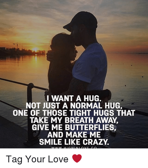 I WANT a HUG NOT JUST a NORMAL HUG ONE OF THOSE TIGHT HUGS