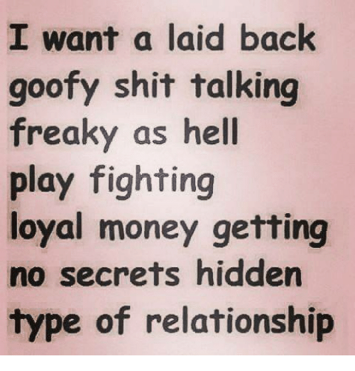 Talking Freaky: I want a laid back  goofy shit talking  freaky as hell  play fighting  loyal money getting  no secrets hidden  type of relationship