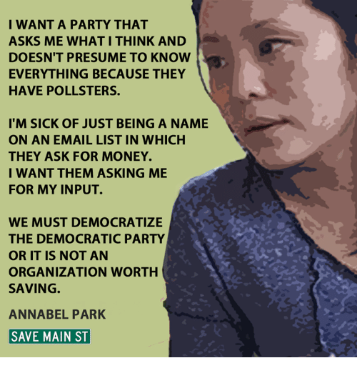 Memes, Democratic Party, and Email: I WANT A PARTY THAT  ASKS ME WHAT I THINK AND  DOESN'T PRESUME TO KNOW  EVERYTHING BECAUSE THEY  HAVE POLLSTERS.  I'M SICK OF JUST BEING A NAME  ON AN EMAIL LIST IN WHICH  THEY ASK FOR MONEY.  I WANT THEM ASKING ME  FOR MY INPUT.  WE MUST DEMOCRATIZE  THE DEMOCRATIC PARTY  OR IT IS NOT AN  ORGANIZATION WORTH  SAVING  ANNABEL PARK  SAVE MAIN ST