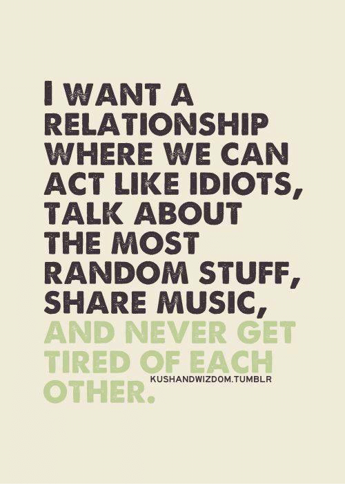 Memes, Music, and Tumblr: I WANT A  RELATIONSHIP  WHERE WE CAN  ACT LIKE IDIOTS  TALK ABOUT  THE MOST  RANDOM STUFF,  SHARE MUSIC  AND NEVER GET  TIRED OF EACH  OTHERNHDw.zOP  KUSHANDWIZDOM.TUMBLR