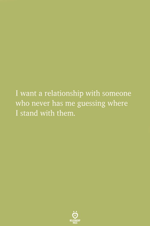 Guessing: I want a relationship with someone  who never has me guessing where  I stand with them.
