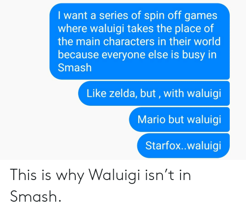 spin off: I want a series of spin off games  where waluigi takes the place of  the main characters in their world  because everyone else is busy in  Smash  Like zelda, but, with waluigi  Mario but waluigi  Starfox..waluigi This is why Waluigi isn't in Smash.