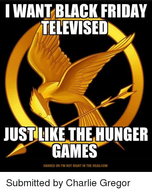 the hunger game: I WANT BLACK FRIDAY  TELEVISED  JUST LIKE THE HUNGER  GAMES  SHARED ON l'M NOT RIGHT IN THE HEAD.COM Submitted by Charlie Gregor