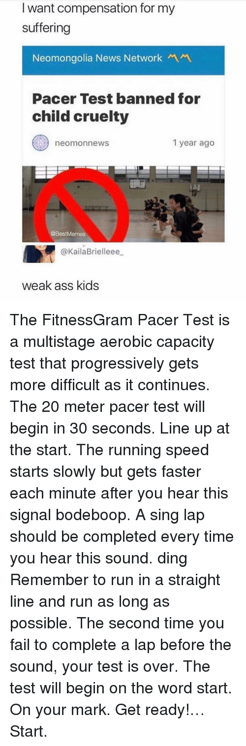 Pacer: I want compensation for my  suffering  Neomongolia News NetworkM  Pacer Test banned for  child cruelty  neomonnews  1 year ago  @BestMemes  @KailaBrielleee  weak ass kids The FitnessGram Pacer Test is a multistage aerobic capacity test that progressively gets more difficult as it continues. The 20 meter pacer test will begin in 30 seconds. Line up at the start. The running speed starts slowly but gets faster each minute after you hear this signal bodeboop. A sing lap should be completed every time you hear this sound. ding Remember to run in a straight line and run as long as possible. The second time you fail to complete a lap before the sound, your test is over. The test will begin on the word start. On your mark. Get ready!… Start.