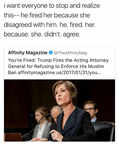 Your Fired: i want everyone to stop and realize  this-- he fired her because she  disagreed with him. he. fired. her.  because. she. didn't. agree.  Affinity Magazine  @TheAffinityMag  You're Fired: Trump Fires the Acting Attorney  General for Refusing to Enforce His Muslim  Ban affinitymagazine.us/2017/01/31/you...