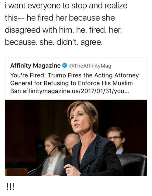 Your Fired: i want everyone to stop and realize  this-- he fired her because she  disagreed with him. he. fired. her.  because. she. didn't. agree.  Affinity Magazine  @TheAffinityMag  You're Fired: Trump Fires the Acting Attorney  General for Refusing to Enforce His Muslim  Ban affinitymagazine.us/2017/01/31/you !!!