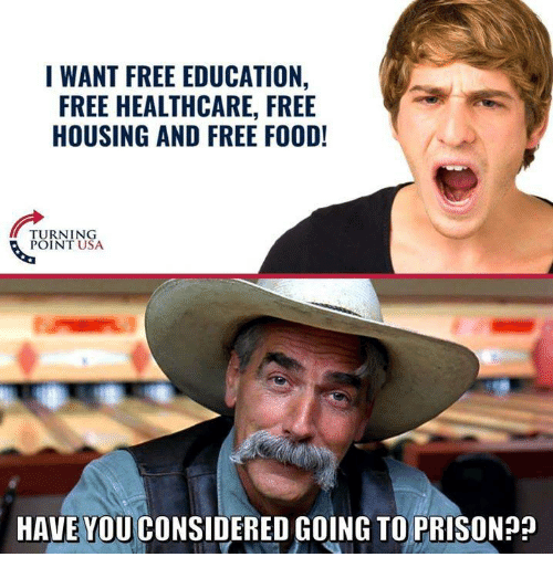 Food, Prison, and Free: I WANT FREE EDUCATION,  FREE HEALTHCARE, FREE  HOUSING AND FREE FOOD!  TURNING  POINT USA  HAVE YOU CONSIDERED GOING TO PRISON??