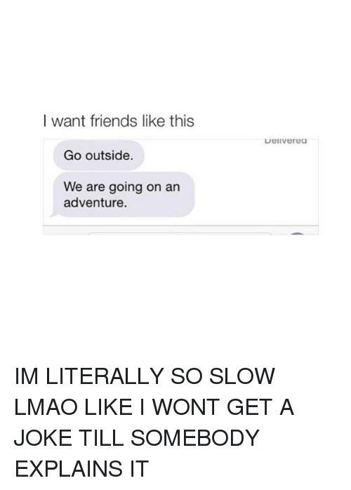 Jokes: I want friends like this  Go outside.  We are going on an  adventure.  Uellverea IM LITERALLY SO SLOW LMAO LIKE I WONT GET A JOKE TILL SOMEBODY EXPLAINS IT