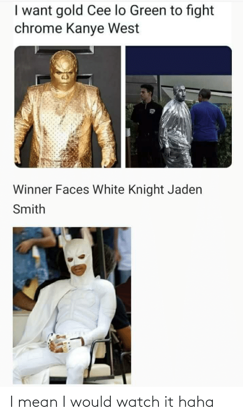 cee lo green: I want gold Cee lo Green to fight  chrome Kanye West  Winner Faces White Knight Jaden  Smith I mean I would watch it haha