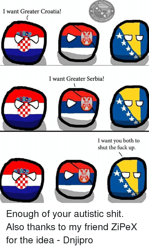 Greater Serbia: I want Greater Croatia!  I want Greater Serbia!  I want you both to  shut the fuck up. Enough of your autistic shit. Also thanks to my friend ZiPeX for the idea  - Dnjipro