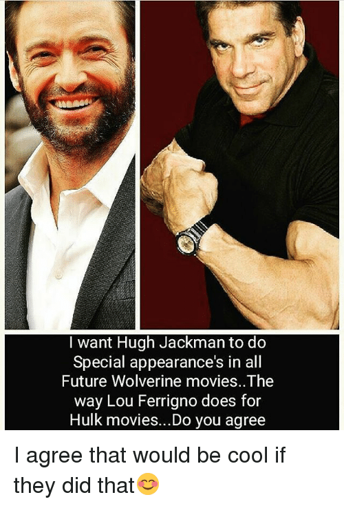 lou ferrigno: I want Hugh Jackman to do  Special appearance's in all  Future Wolverine movies..The  way Lou Ferrigno does for  Hulk movies...Do you agree I agree that would be cool if they did that😊