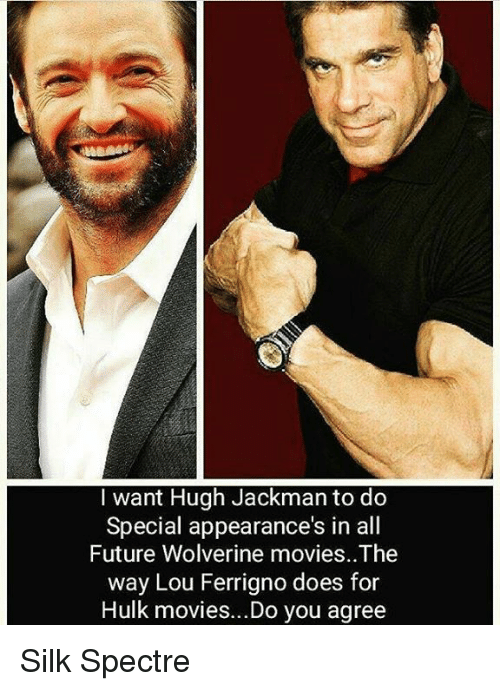 lou ferrigno: I want Hugh Jackman to do  Special appearance's in all  Future Wolverine movies. The  way Lou Ferrigno does for  Hulk movies...Do you agree Silk Spectre