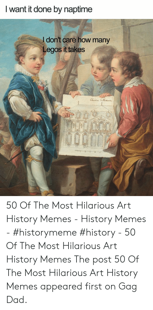 Art History Memes: I want it done by naptime  I don't care how many  Legos it takes 50 Of The Most Hilarious Art History Memes - History Memes - #historymeme #history - 50 Of The Most Hilarious Art History Memes The post 50 Of The Most Hilarious Art History Memes appeared first on Gag Dad.