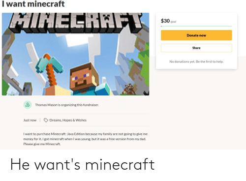 Organizing: I want minecraft  MINECRAFT  goal  Donate now  Share  No donations yet. Be the first to help.  Thomas Mason is organizing this fundraiser.  Just now  Dreams, Hopes & Wishes  I want to purchase Minecraft: Java Edition because my family are not going to give me  money for it. l got minecraft when I was young, but it was a free version from my dad.  Please give me Minecraft. He want's minecraft