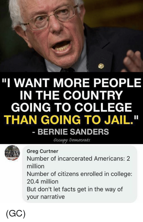 "Bernie Sanders: ""I WANT MORE PEOPLE  IN THE COUNTRY  GOING TO COLLEGE  THAN GOING TO JAIL.""  BERNIE SANDERS  occupy Democrats  Greg Curtner  Number of incarcerated Americans: 2  million  Number of citizens enrolled in college:  20.4 million  But don't let facts get in the way of  your narrative (GC)"
