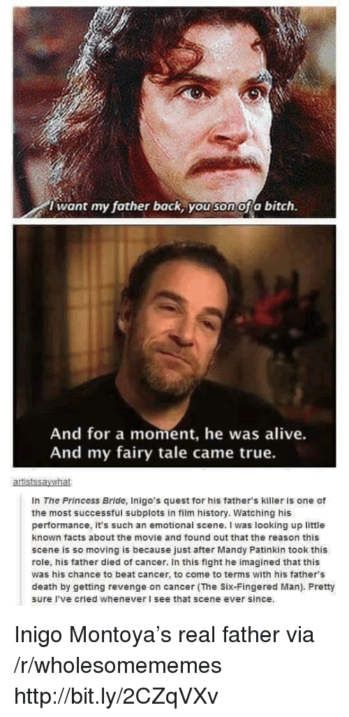 fairy tale: i want my father back, you son ofa bitch.  And for a moment, he was alive.  And my fairy tale came true.  In The Princess Bride, Inigo's quest for his father's killer is one of  the most successful subplots in film history. Watching his  performance, it's such an emotional scene. I was looking up little  known facts about the movie and found out that the reason this  scene is so moving is because just after Mandy Patinkin took this  role, his father died of cancer. In this fight he imagined that this  was his chance to beat cancer, to come to terms with his father's  death by getting revenge on cancer (The Six-Fingered Man). Pretty  sure I've cried whenever I see that scene ever since. Inigo Montoya's real father via /r/wholesomememes http://bit.ly/2CZqVXv