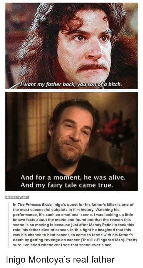 fairy tale: i want my father back, you son ofa bitch.  And for a moment, he was alive.  And my fairy tale came true.  In The Princess Bride, Inigo's quest for his father's killer is one of  the most successful subplots in film history. Watching his  performance, it's such an emotional scene. I was looking up little  known facts about the movie and found out that the reason this  scene is so moving is because just after Mandy Patinkin took this  role, his father died of cancer. In this fight he imagined that this  was his chance to beat cancer, to come to terms with his father's  death by getting revenge on cancer (The Six-Fingered Man). Pretty  sure I've cried whenever I see that scene ever since. Inigo Montoya's real father