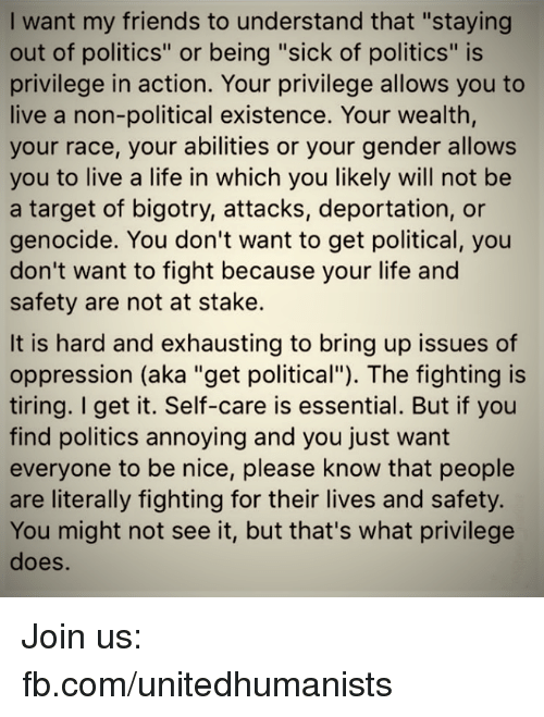 """Friends, Life, and Memes: I want my friends to understand that """"staying  out of politics"""" or being """"sick of politics"""" is  privilege in action. Your privilege allows you to  live a non-political existence. Your wealth,  your race, your abilities or your gender allows  you to live a life in which you likely will not be  a target of bigotry, attacks, deportation, or  genocide. You don't want to get political, you  don't want to fight because your life and  safety are not at stake.  It is hard and exhausting to bring up issues of  oppression (aka """"get political""""). The fighting is  tiring. I get it. Self-care is essential. But if you  find politics annoying and you just want  everyone to be nice, please know that people  are literally fighting for their lives and safety.  You might not see it, but that's what privilege  does Join us: fb.com/unitedhumanists"""