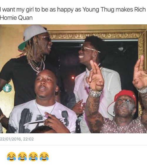 rich homie quan: I want my girl to be as happy as Young Thugmakes Rich  Homie Quan  22/01/2016, 22:02 😂😂😂😂