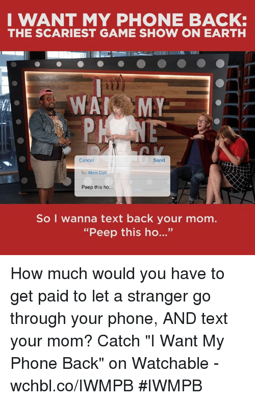 """game shows: I WANT MY PHONE BACK:  THE SCARIEST GAME SHOW ON EARTH  WAN MY  Cancel  Send  To: Mom Cell  Peep this ho...  So I wanna text back your mom.  """"Peep this ho..."""" How much would you have to get paid to let a stranger go through your phone, AND text your mom?  Catch """"I Want My Phone Back"""" on Watchable - wchbl.co/IWMPB #IWMPB"""