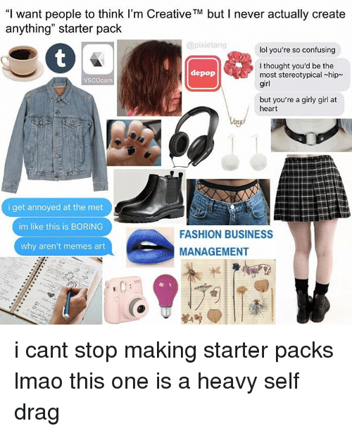 """Meme Art: """"I want people to think I'm Creative TM but l never actually create  anything"""" starter pack  @pixietang  lol you're so confusing  I thought you'd be the  depop  most stereotypical hip  VSCOcam  girl  but you're a girly girl at  heart  i get annoyed at the met  im like this is BORING  FASHION BUSINESS  why aren't memes art  MANAGEMENT i cant stop making starter packs lmao this one is a heavy self drag"""