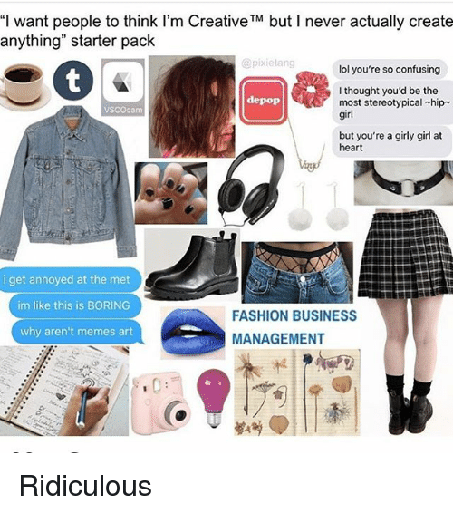 """Meme Art: """"I want people to think I'm Creative TM but never actually create  anything"""" starter pack  @pixie tang  lol you're so confusing  I thought you'd be the  depop  most stereotypical chip  VSCO cam  girl  but you're a girly girl at  heart  i get annoyed at the met  im like this is BORING  FASHION BUSINESS  why aren't memes art  MANAGEMENT Ridiculous"""
