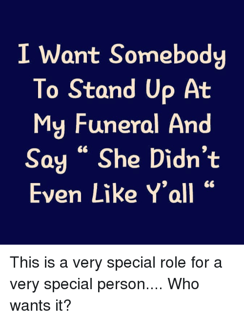 "Funny, Who, and She: I Want Somebody  To Stand Up At  My Funeral And  Say "" She Didn't  Even Like Y'all This is a very special role for a very special person.... Who wants it?"