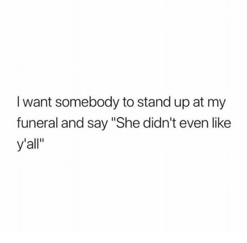 "Relationships, She, and Funeral: I want somebody to stand up at my  funeral and say ""She didn't even like  y'all"""