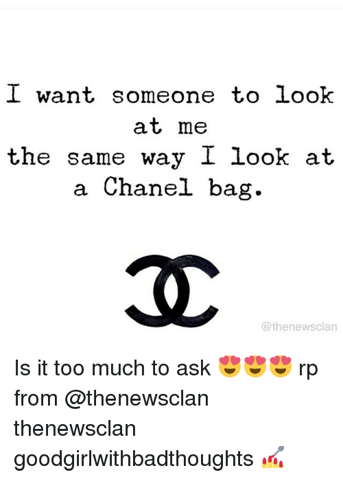 Is It Too Much To Ask: I want someone to look  at, me  the same way I look at  a Chanel bag.  @thenewsclan Is it too much to ask 😍😍😍 rp from @thenewsclan thenewsclan goodgirlwithbadthoughts 💅