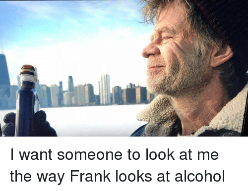 I Want Someone To Look At Me The Way: I want someone to look at me the way Frank looks at alcohol