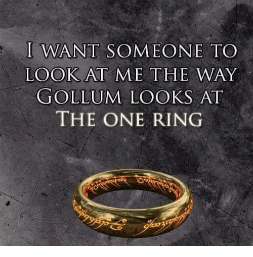 I Want Someone To Look At Me The Way: I WANT SOMEONE TO  LOOK AT ME THE WAY  GOLLUM LOOKS AT  THE ONE RING