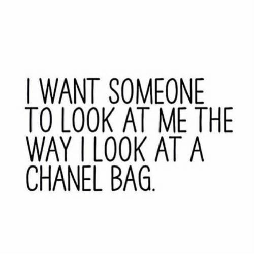 I Want Someone To Look At Me The Way: I WANT SOMEONE  TO LOOK AT ME THE  WAY I LOOK AT A  CHANEL BAG