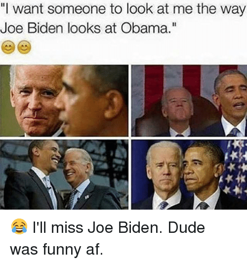 """I Want Someone To Look At Me The Way: """"I want someone to look at me the way  Joe Biden looks at Obama."""" 😂  I'll miss Joe Biden. Dude was funny af."""