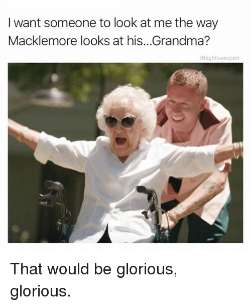 I Want Someone To Look At Me The Way: I want someone to look at me the way  Macklemore looks at his...Grandma?  @highfiveexpert That would be glorious, glorious.