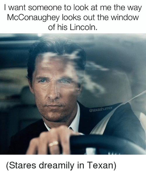 I Want Someone To Look At Me The Way: I want someone to look at me the way  McConaughey looks out the window  of his Lincoln.  (a texashumor (Stares dreamily in Texan)