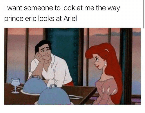 I Want Someone To Look At Me The Way: I want someone to look at me the way  prince eric looks at Ariel