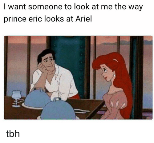 I Want Someone To Look At Me The Way: I want someone to look at me the way  prince eric looks at Ariel tbh