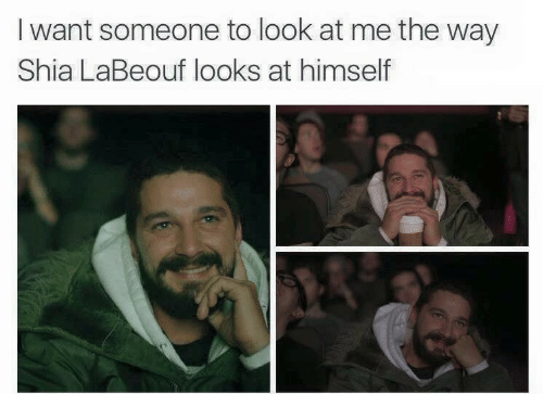 I Want Someone To Look At Me The Way: I want someone to look at me the way  Shia LaBeouf looks at himself